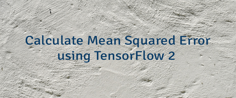 Calculate Mean Squared Error using TensorFlow 2