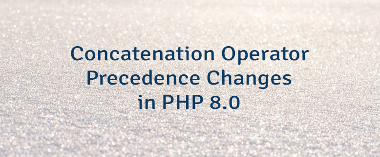 Concatenation Operator Precedence Changes in PHP 8.0