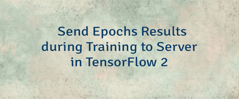 Send Epochs Results during Training to Server in TensorFlow 2