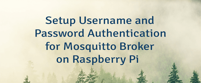 Setup Username and Password Authentication for Mosquitto Broker on Raspberry Pi
