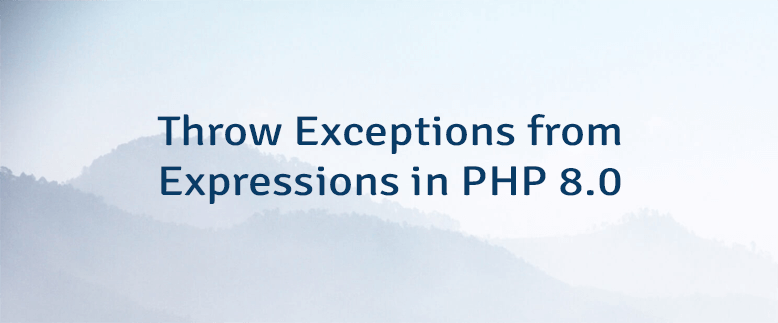 Throw Exceptions from Expressions in PHP 8.0