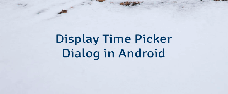 Display Time Picker Dialog in Android