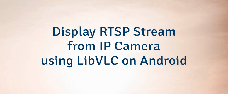 Display RTSP Stream from IP Camera using LibVLC on Android