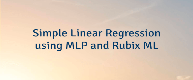 Simple Linear Regression using MLP and Rubix ML