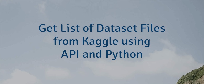 Get List of Dataset Files from Kaggle using API and Python