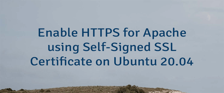 Enable HTTPS for Apache using Self-Signed SSL Certificate on Ubuntu 20.04